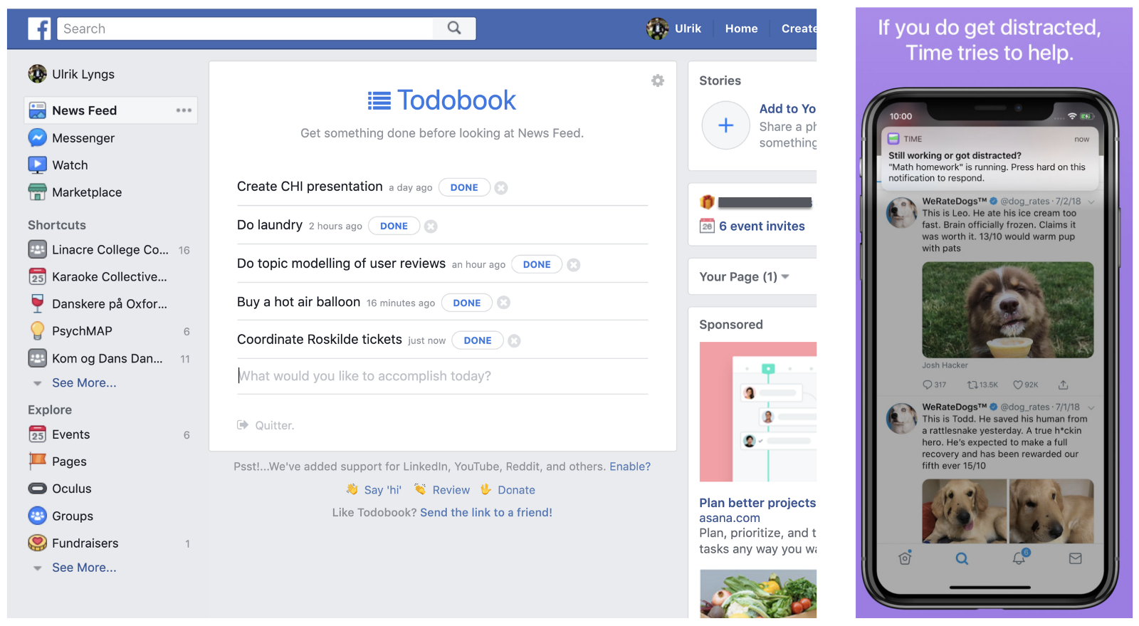 [Todobook](https://chrome.google.com/webstore/detail/todobook/ihbejplhkeifejcpijadinaicidddbde?hl=en) (left) replaces Facebook's newsfeed with a todo-list; the iOS app [Time](https://itunes.apple.com/gb/app/time-defeat-distraction/id1313017655?mt=8&ign-mpt=uo%3D4) (right) is a todo-list which provides continual task reminders if the user leaves the app.